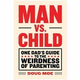 Man vs. Child: One Dad's Guide to the Weirdness of Parenting Doug Moe